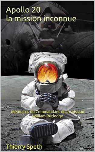 Apollo 20, la mission inconnue: Mémoires du Commandant de la mission William Rutledge (Apollo 19, 20 et 21)