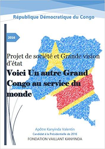 Voici Un autre Grand Congo au service du monde: Projet de société et Grande vision d'état