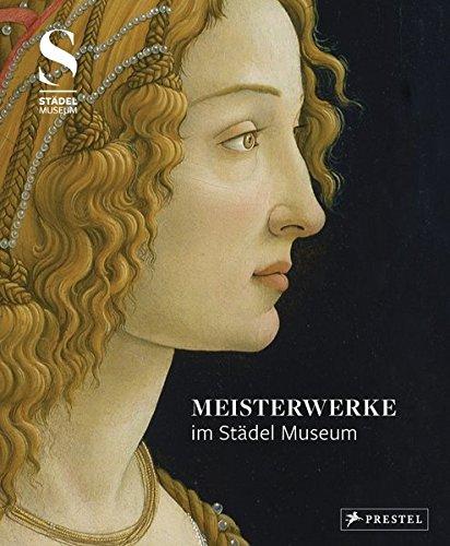 Meisterwerke im Städel Museum: Ausgewählte Werke aus der Sammlung des Städel Museums