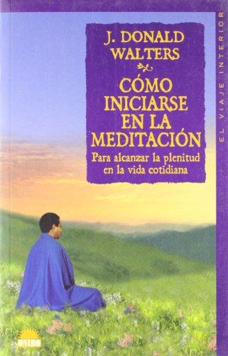Cómo iniciarse en la meditación: Para alcanzar la plenitud en la vida cotidiana (El Viaje Interior)