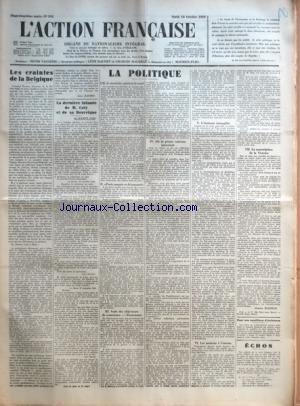 ACTION FRANCAISE (L') [No 292] du 18/10/1932 - LES CRAINTES DE LA BELGIQUE PAR LEON DAUDET - LA DERNIERE INFAMIE DE M. COTY ET DE SA BOURRIQUE PAR MAURICE PUJO - LA POLITIQUE - M. LE SECRETAIRE GENERAL AVENOL - PARIS SURPRIS ET DECONCERTE - SUITE DES OBJECTEURS DE CONSCIENCE - PROTESTANTS - OU LA PRESSE VATICANE INTERVIENT - L'ETATISME INTANGIBLE - LES MAISONS A L'ENVERS - LA SOUSCRIPTION DE LA VICTOIRE PAR CHARLES MAURRAS - POUR NOS CONDITIONS D'EXISTENCE.
