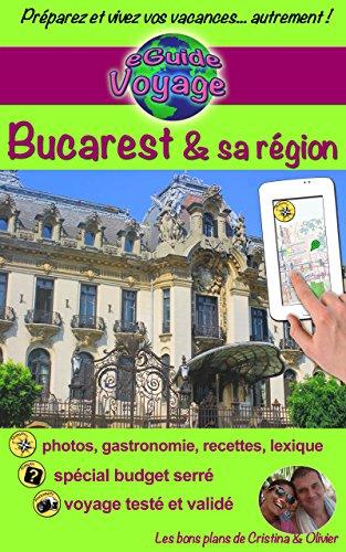 eGuide Voyage: Bucarest et sa rgion: Dcouvrez Bucarest, la capitale de la Roumanie, et ses alentours riches en culture, histoire, avec un patrimoine ... exceptionnel! (eGuide Voyage ville t. 12)