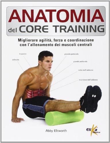 Anatomia del core training. Migliorare agilit, forza e coordinazione con l'allenamento dei muscoli centrali
