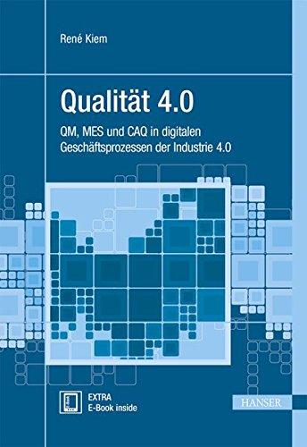 Qualität 4.0: QM, MES und CAQ in digitalen Geschäftsprozessen der Industrie 4.0 (Praxisreihe Qualität)