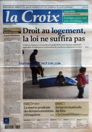 CROIX (LA) [No 37661] du 30/01/2007 - QUESTION DU JOUR - EN QUOI LE SOMMEIL EST IL UN PROBLEME DE SANTE PUBLIQUE - CAHIER CENTRAL - SCIENCES ET ETHIQUES - LA GRIPPE AVIAIRE RESTE SOUS SURVEILLANCE - EDITORIAL - DOMINIQUE QUINIO - LECON IRLANDAISE - DROIT AU LOGEMENT LA LOI NE SUFFIRA PAS - FRANCE - 2007 - LA RESERVE PRUDENTE DES DERNIERS MINISTRES CHIRAQUIENS - RELIGION - LE SUCCES INATTENDU DU FILM LE GRAND SILENCE - EXPLICATION - L'INTERDICTION DE LA PEINE DE MORT INSCRITE DANS LA CONSTITUTIO