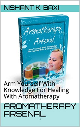 Aromatherapy Arsenal: Arm Yourself With Knowledge For Healing With Aromatherapy (English Edition)