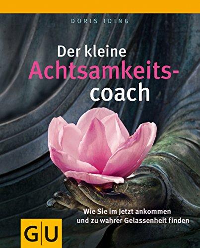 Der kleine Achtsamkeitscoach: Wie Sie im Jetzt ankommen und zu wahrer Gelassenheit finden (GU Mind & Soul Kleiner Coach)