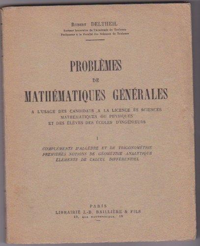 Problèmes de mathématiques générales : à l'usage des candidats à la licence... et des élèves des écoles d'ingénieurs, par Robert Deltheil,... 1. Compléments d'algèbre et de trigonométrie, premières notions de géométrie analytique, éléments de calcul différentiel par Robert Deltheil