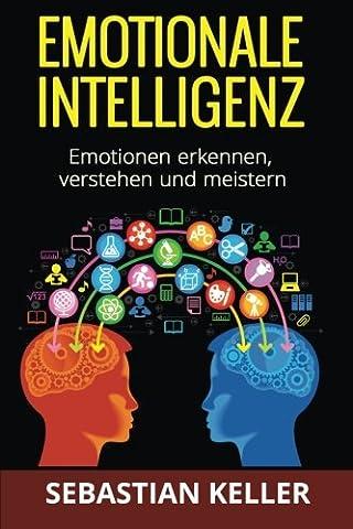 Emotionale Intelligenz: Emotionen erkennen, verstehen und meistern - für effektivere