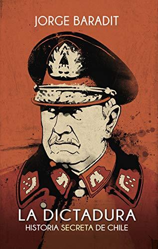 La Dictadura: Historia secreta de Chile por JORGE BARADIT