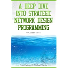 A Deep Dive into Strategic Network Design Programming: OPL CPLEX Edition (English Edition)
