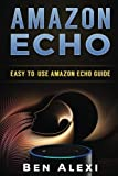 Amazon Echo: Easy-to-Use Guide for Amazon Echo, Dot, and Tap by Ben Alexi (2016-08-17)