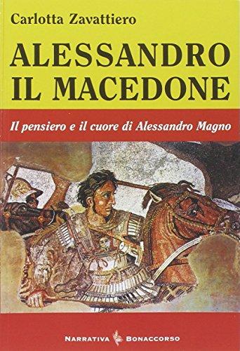 Alessandro il Macedone. Il pensiero e il cuore di Alessandro Magno