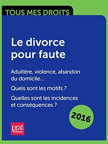 Le divorce pour faute. Adultère, violence, abandon du domicile Quels sont les motifs ? Quelles sont les incidences et conséquences ?