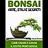 Bonsai: Arte, Stili e Segreti. Come Creare e Curare il Vostro Primo Bonsai. Teoria, Tecniche e Cura.