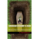 Sovereign Citizenry Is Dead: Become A Non-Citizen National Instead (Become Free The Right Way Book 1) (English Edition)