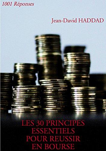 LES 30 PRINCIPES ESSENTIELS POUR REUSSIR EN BOURSE: 1001 Réponses par Jean-David Haddad