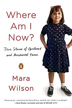 Where Am I Now?: True Stories of Girlhood and Accidental Fame by [Wilson, Mara]