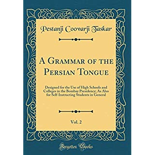 A Grammar of the Persian Tongue, Vol. 2: Designed for the Use of High Schools and Colleges in the Bombay Presidency; As Also for Self-Instructing Students in General (Classic Reprint)
