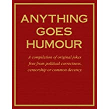 Anything Goes Humour: A compilation of original jokes free from political correctness, censorship or common decency. (English Edition)