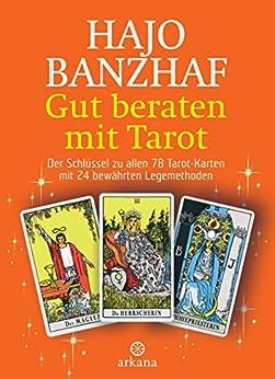 Gut beraten mit Tarot: Der Schlüssel zu allen 78 Tarot-Karten mit 24 bewährten Legemethoden von [Banzhaf, Hajo]