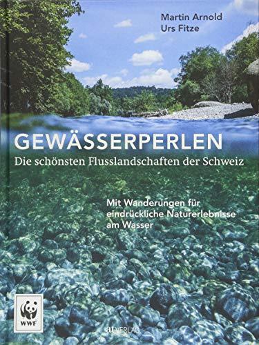 Gewässerperlen - die schönsten Flusslandschaften der Schweiz: Mit Wanderungen für eindrückliche Naturerlebnisse am Wasser