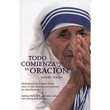 Todo Comienza Con la Oracion: Meditaciones de la Madre Teresa Sobre la Vida Espiritual Para Personas de Todos los Credos = Everything Begins with Pray