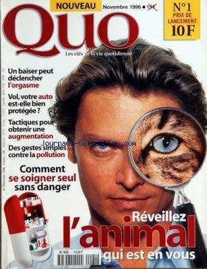 QUO [No 1] du 01/11/1996 - - REVEILLEZ L'ANIMAL QUI EST EN VOUS - UN BAISER PEUT DECLANCHER L'ORGASME - VOL - VOTRE AUTO EST-ELLE BIEN PROTEGEE - TACTIQUES POUR OBTENIR UNE AUGMENTATION - DES GESTES SIMPLES CONTRE LA POLLUTION - COMMENT SE SOIGNER SEUL SANS DANGER