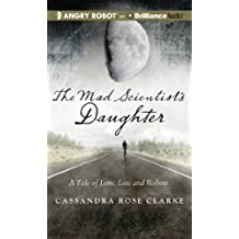 The Mad Scientist's Daughter: A Tale of Love, Loss and Robots