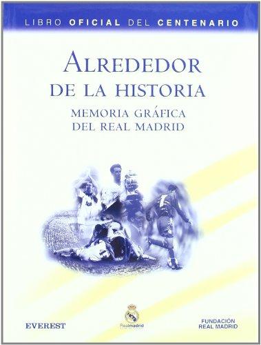 Alrededor de la Historia. Memoria gráfica del Real Madrid. Libro Oficial del Centenario (Real Madrid/Libros de lectura)
