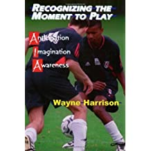 Recognizing the Moment to Play: Anticipation, Imagination and Awareness by Wayne Harrison (2002-02-01)