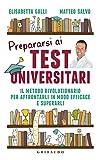Prepararsi ai test universitari. Il metodo rivoluzionario per affrontarli in modo efficace e superarli
