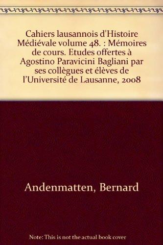 Cahiers lausannois d'Histoire Mdivale volume 48. : Mmoires de cours. Etudes offertes  Agostino Paravicini Bagliani par ses collgues et lves de lUniversit de Lausanne, 2008