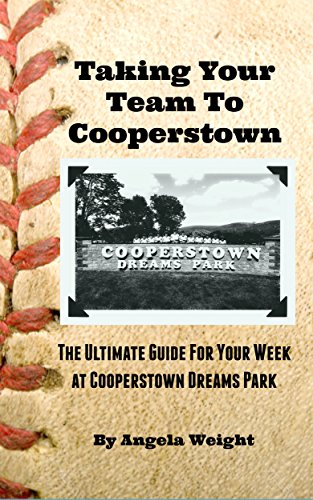 Taking Your Team to Cooperstown: The Ultimate Guide For Your Week At Cooperstown Dreams Park di Angela Weight