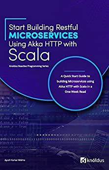 Start Building RESTful Microservices using Akka HTTP with Scala: A Quick Start Guide to building Microservices using Akka HTTP with Scala in a One-Week Read (Knoldus Reactive Programming Series) by [Mishra, Ayush Kumar]
