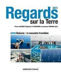 Regards sur la Terre 2011: Océans : la nouvelle frontière par Pierre Jacquet