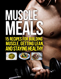 Muscle Meals: 15 Recipes for Building Muscle, Getting Lean, and Staying Healthy (The Build Muscle, Get Lean, and Stay Healthy Series) (English Edition)