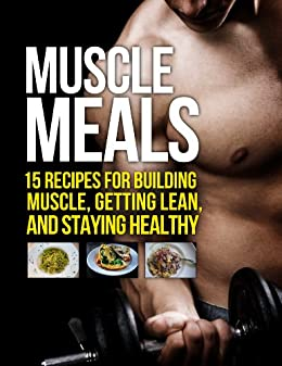 Muscle Meals: 15 Recipes for Building Muscle, Getting Lean, and Staying Healthy (The Build Muscle, Get Lean, and Stay Healthy Series) by [Matthews, Michael]