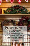 Plots in the Pantry - An Anthology of Christmas Stories: An Anthology of Christmas Stories by Vancouver Island Writers: Volume 1