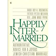 Happily Intermarried: Authoritative Advice for a Joyous Jewish-Christian Marriage
