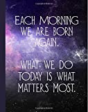 """Each Morning We Are Born Again: What We Do Today Is What Matters Most, Motivational Buddha Quote Notebook, 160 Page Softcover Journal, College Ruled, 8""""x10"""" Workbook for School, Students, and Teachers"""