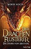 Der Drachenflüsterer - Die Feuer von Arknon (Die Drachenflüsterer-Serie, Band 4) - Boris Koch