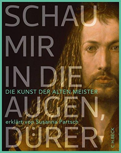 Schau mir in die Augen, Dürer!: Die Kunst der Alten Meister erklärt von Susanna Partsch
