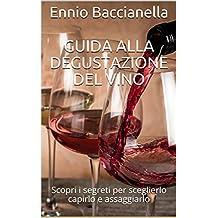 """Guida alla degustazione del vino: Scopri i segreti per sceglierlo capirlo e assaggiarlo (Collana """"A tavola con Bacco"""")"""