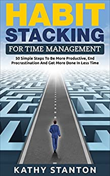 Habit Stacking For Time Management: 50 Simple Steps To Be