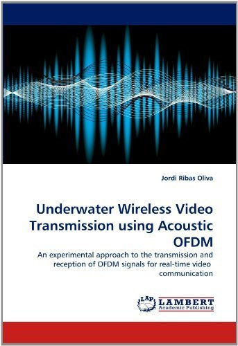 Underwater Wireless Video Transmission using Acoustic OFDM: An experimental approach to the transmission and reception of OFDM signals for real-time video communication by Ribas Oliva, Jordi (2011) Paperback