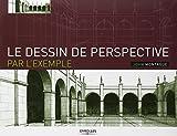 Le dessin de perspective par l'exemple: Pour les artistes, les architectes, les designers et les graphistes