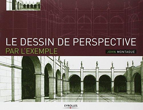 Le dessin de perspective par l'exemple: Pour les artistes, les architectes, les designers et les graphistes par John Montague