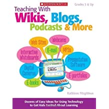 Teaching With Wikis, Blogs, Podcasts & More: Dozens of Easy Ideas for Using Technology to Get Kids Excited About Learning: Grades 3 & Up by Kathleen Fitzgibbon (Jan 1 2010)