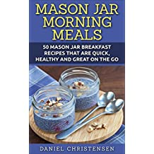 Mason Jar Morning Meals: 50 Mason Jar Breakfast Recipes That Are Quick, Healthy and Great on the Go (English Edition)